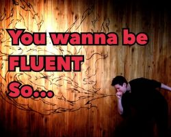 You Wanna be Fluent? So...